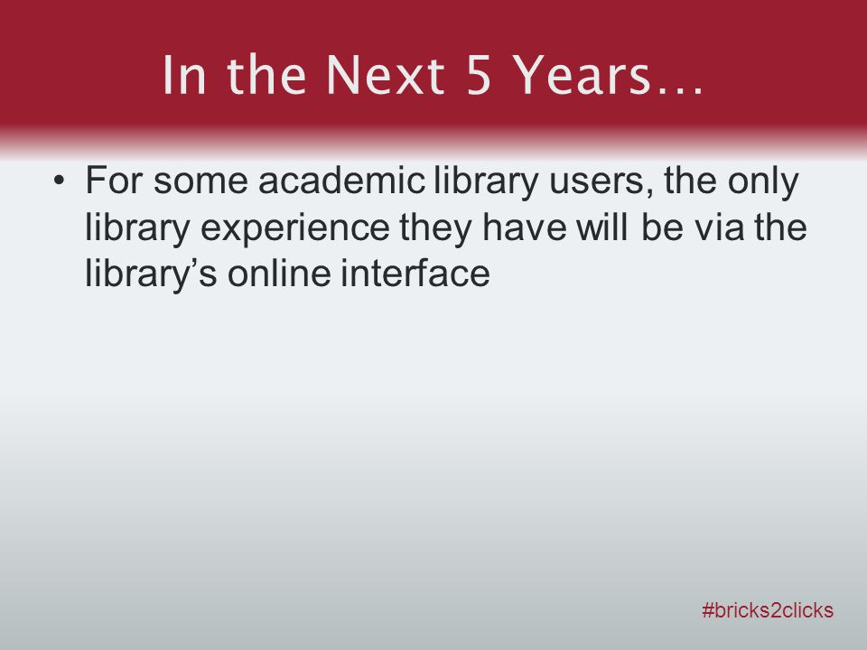 In the Next 5 Years… For some academic library users, the only library experience they have will be via the librarys online interface #bricks2clicks
