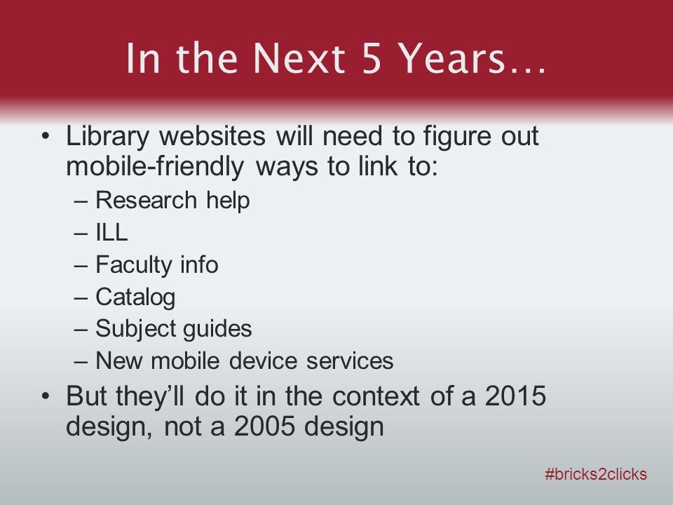 In the Next 5 Years… Library websites will need to figure out mobile-friendly ways to link to: –Research help –ILL –Faculty info –Catalog –Subject gui