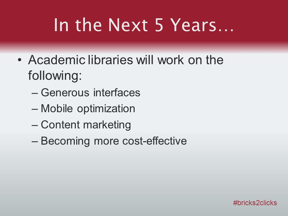In the Next 5 Years… Academic libraries will work on the following: –Generous interfaces –Mobile optimization –Content marketing –Becoming more cost-effective #bricks2clicks
