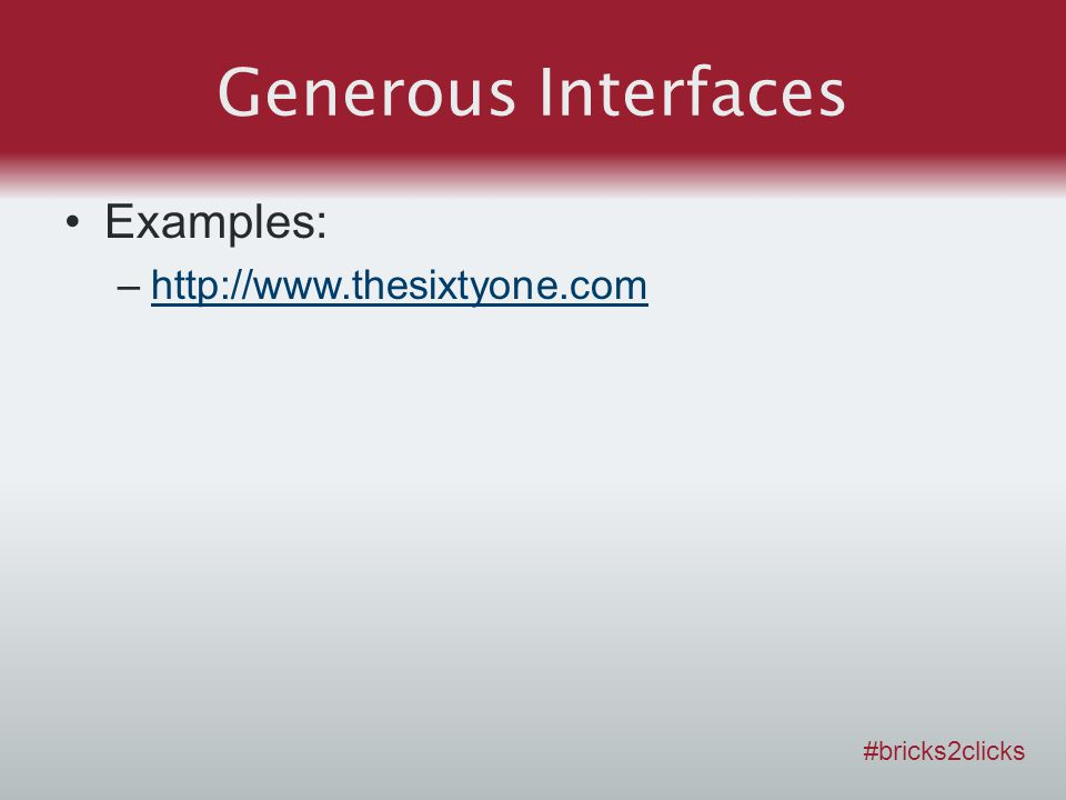 Generous Interfaces Examples: –http://www.thesixtyone.comhttp://www.thesixtyone.com #bricks2clicks