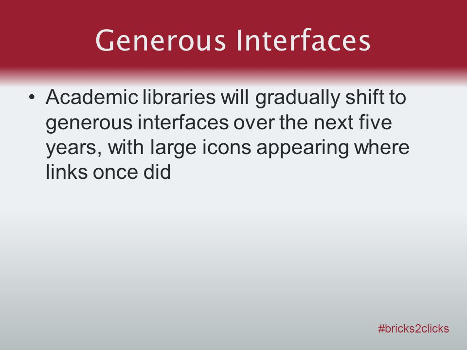 Generous Interfaces Academic libraries will gradually shift to generous interfaces over the next five years, with large icons appearing where links once did #bricks2clicks