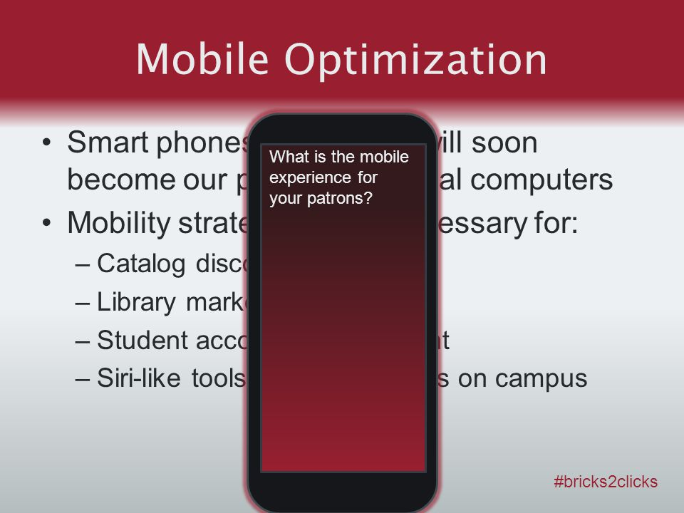 Mobile Optimization Smart phones and tablets will soon become our primary personal computers Mobility strategy will be necessary for: –Catalog discovery –Library marketing –Student account management –Siri-like tools for finding things on campus #bricks2clicks What is the mobile experience for your patrons