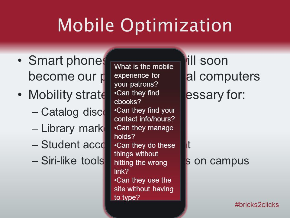 Mobile Optimization Smart phones and tablets will soon become our primary personal computers Mobility strategy will be necessary for: –Catalog discovery –Library marketing –Student account management –Siri-like tools for finding things on campus #bricks2clicks What is the mobile experience for your patrons.