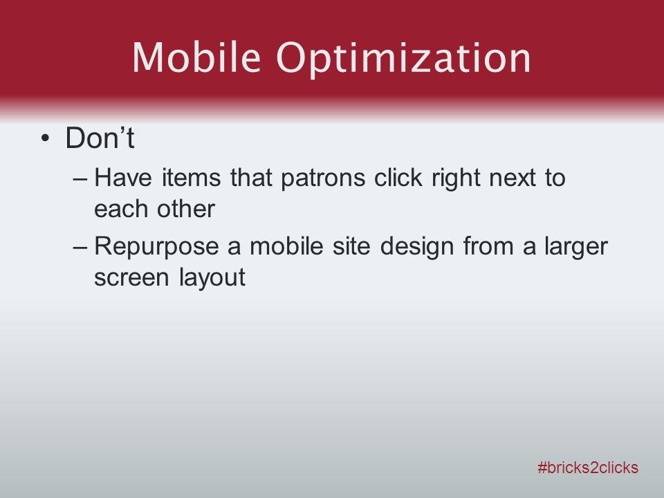 Mobile Optimization Dont –Have items that patrons click right next to each other –Repurpose a mobile site design from a larger screen layout #bricks2clicks