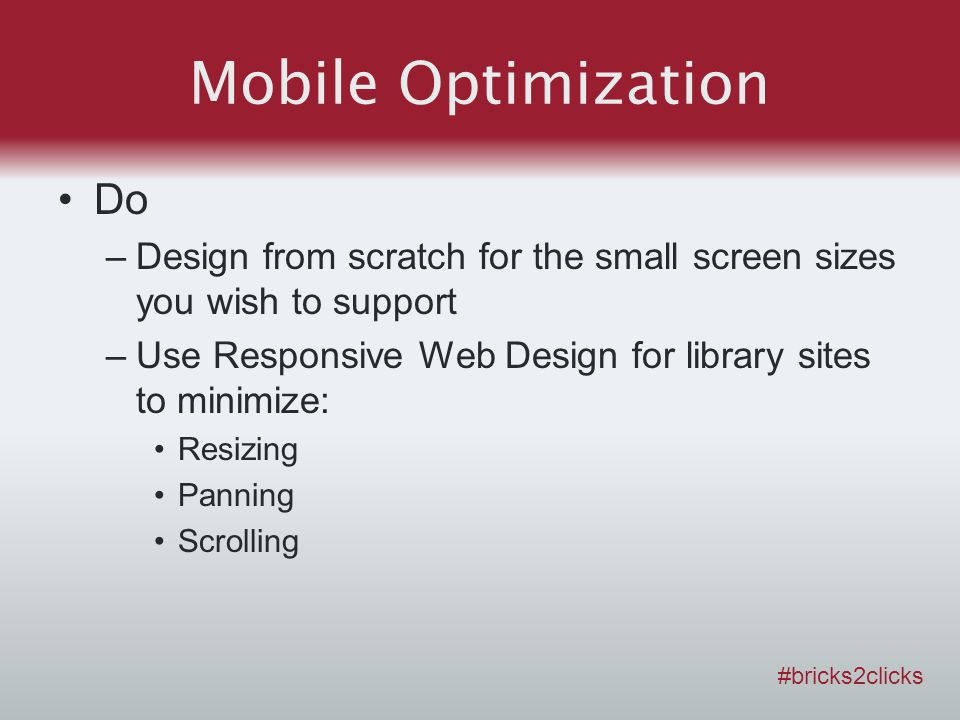 Mobile Optimization Do –Design from scratch for the small screen sizes you wish to support –Use Responsive Web Design for library sites to minimize: Resizing Panning Scrolling #bricks2clicks