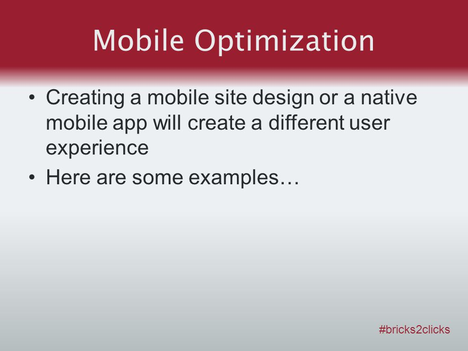 Mobile Optimization Creating a mobile site design or a native mobile app will create a different user experience Here are some examples… #bricks2click