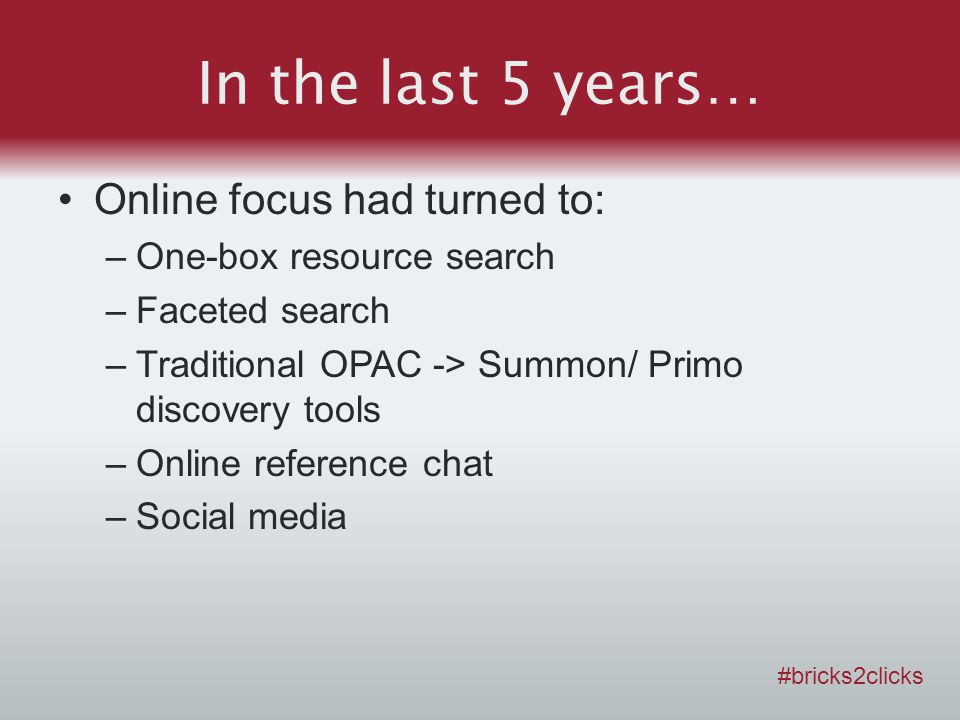 In the last 5 years… Online focus had turned to: –One-box resource search –Faceted search –Traditional OPAC -> Summon/ Primo discovery tools –Online reference chat –Social media #bricks2clicks