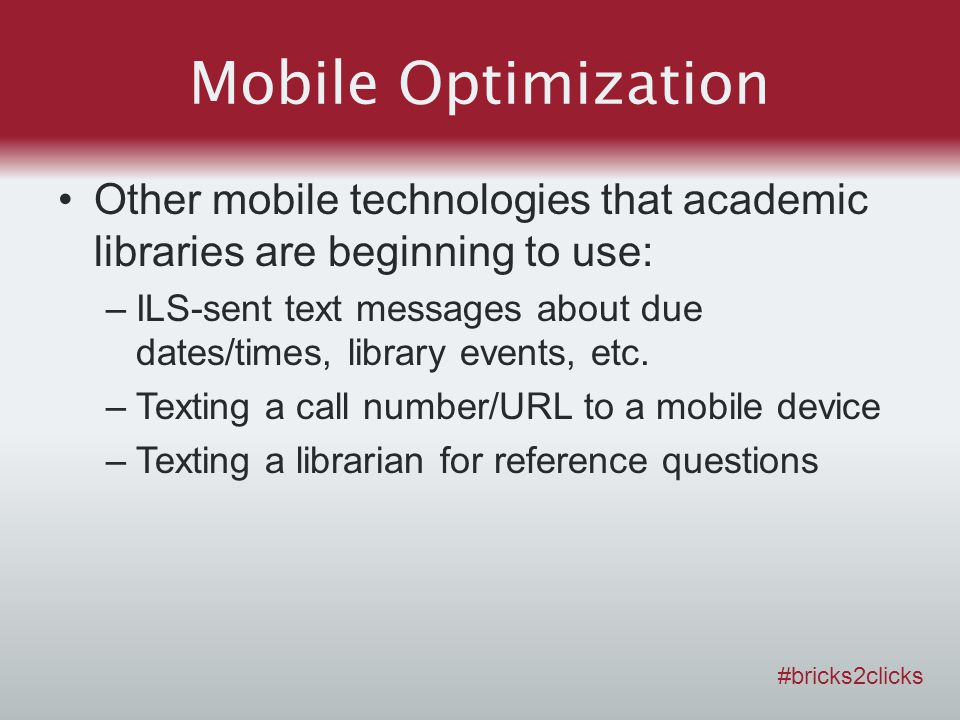 Mobile Optimization Other mobile technologies that academic libraries are beginning to use: –ILS-sent text messages about due dates/times, library eve