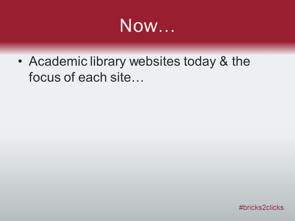 Now… Academic library websites today & the focus of each site… #bricks2clicks