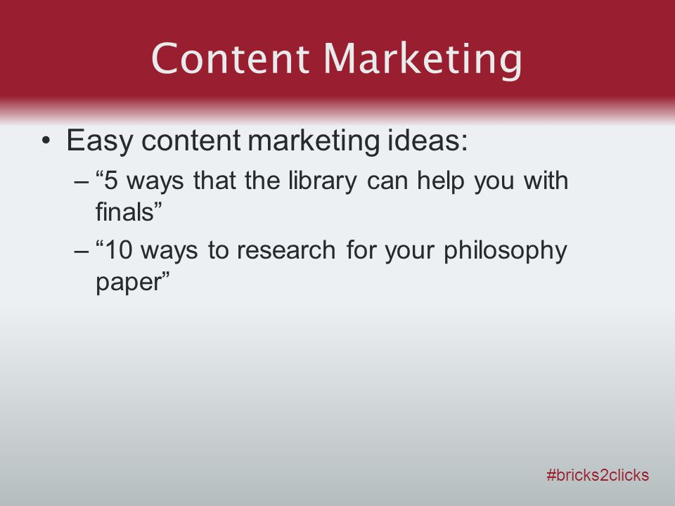 Content Marketing Easy content marketing ideas: –5 ways that the library can help you with finals –10 ways to research for your philosophy paper #bricks2clicks