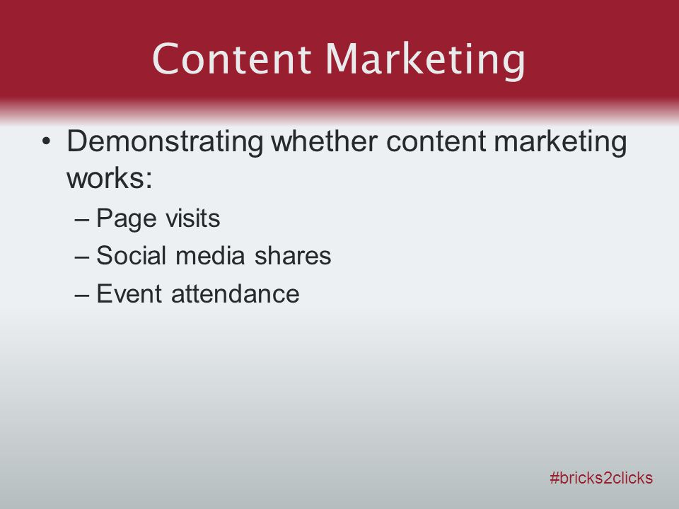Content Marketing Demonstrating whether content marketing works: –Page visits –Social media shares –Event attendance #bricks2clicks