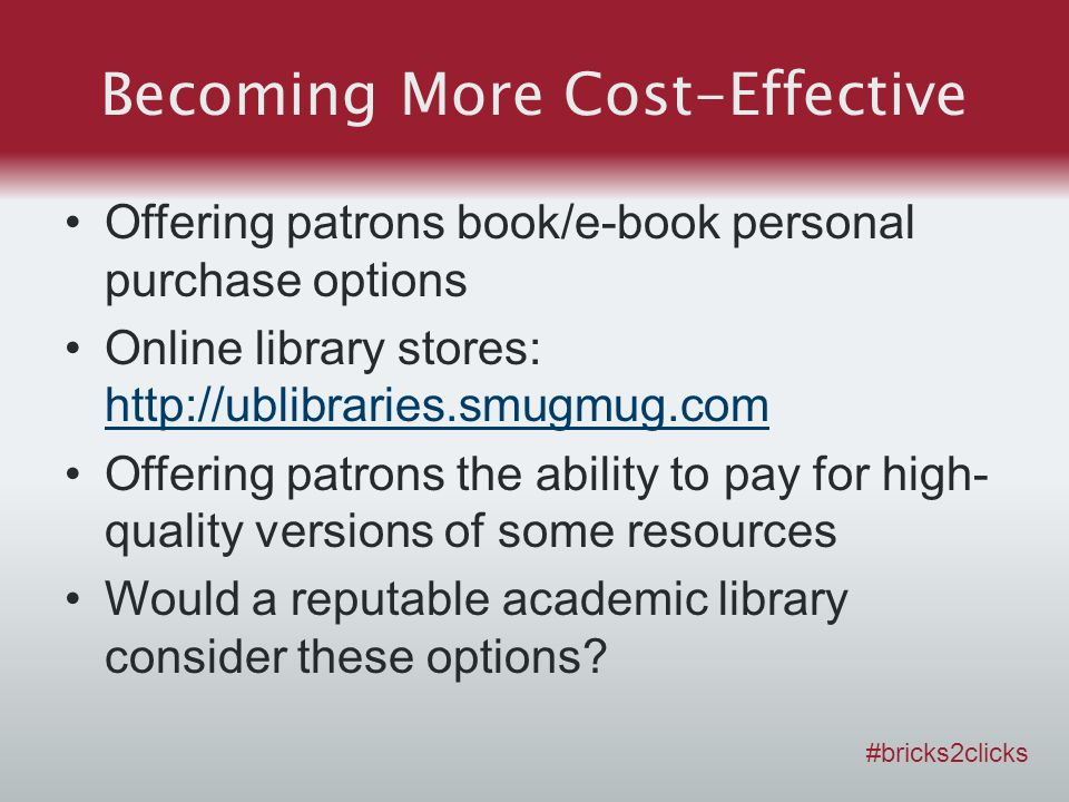 Becoming More Cost-Effective Offering patrons book/e-book personal purchase options Online library stores: http://ublibraries.smugmug.com http://ublibraries.smugmug.com Offering patrons the ability to pay for high- quality versions of some resources Would a reputable academic library consider these options.