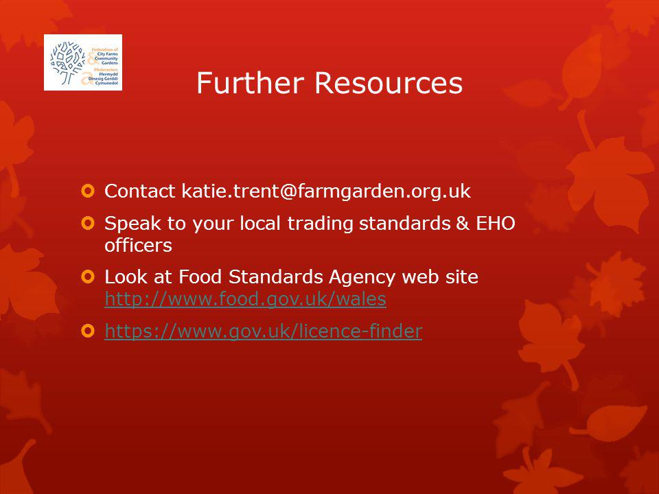 Further Resources Contact katie.trent@farmgarden.org.uk Speak to your local trading standards & EHO officers Look at Food Standards Agency web site http://www.food.gov.uk/wales http://www.food.gov.uk/wales https://www.gov.uk/licence-finder