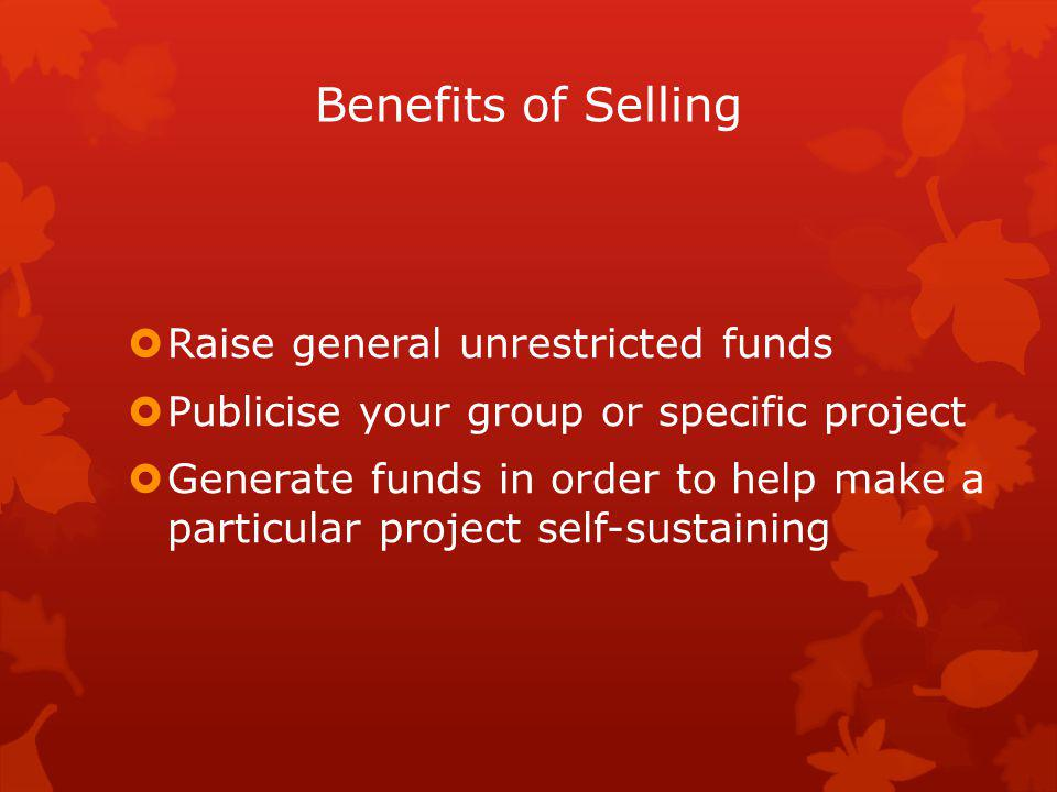 Benefits of Selling Raise general unrestricted funds Publicise your group or specific project Generate funds in order to help make a particular project self-sustaining