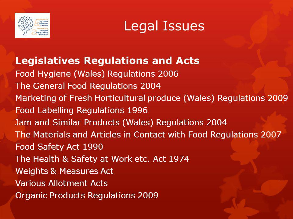 Legal Issues Legislatives Regulations and Acts Food Hygiene (Wales) Regulations 2006 The General Food Regulations 2004 Marketing of Fresh Horticultural produce (Wales) Regulations 2009 Food Labelling Regulations 1996 Jam and Similar Products (Wales) Regulations 2004 The Materials and Articles in Contact with Food Regulations 2007 Food Safety Act 1990 The Health & Safety at Work etc.