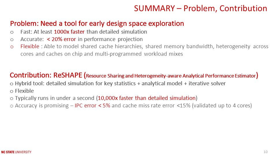 Contribution: ReSHAPE ( Resource Sharing and Heterogeneity-aware Analytical Performance Estimator ) o Hybrid tool: detailed simulation for key statistics + analytical model + iterative solver o Flexible Contribution: ReSHAPE ( Resource Sharing and Heterogeneity-aware Analytical Performance Estimator ) o Hybrid tool: detailed simulation for key statistics + analytical model + iterative solver o Flexible o Typically runs in under a second (10,000x faster than detailed simulation) Contribution: ReSHAPE ( Resource Sharing and Heterogeneity-aware Analytical Performance Estimator ) o Hybrid tool: detailed simulation for key statistics + analytical model + iterative solver o Flexible o Typically runs in under a second (10,000x faster than detailed simulation) o Accuracy is promising – IPC error < 5% and cache miss rate error <15% (validated up to 4 cores) SUMMARY – Problem, Contribution Contribution: ReSHAPE ( Resource Sharing and Heterogeneity-aware Analytical Performance Estimator ) Problem: Need a tool for early design space exploration o Fast: At least 1000x faster than detailed simulation Problem: Need a tool for early design space exploration o Fast: At least 1000x faster than detailed simulation o Accurate: < 20% error in performance projection Problem: Need a tool for early design space exploration o Fast: At least 1000x faster than detailed simulation o Accurate: < 20% error in performance projection o Flexible : Able to model shared cache hierarchies, shared memory bandwidth, heterogeneity across cores and caches on chip and multi-programmed workload mixes Contribution: ReSHAPE ( Resource Sharing and Heterogeneity-aware Analytical Performance Estimator ) o Hybrid tool: detailed simulation for key statistics + analytical model + iterative solver 10
