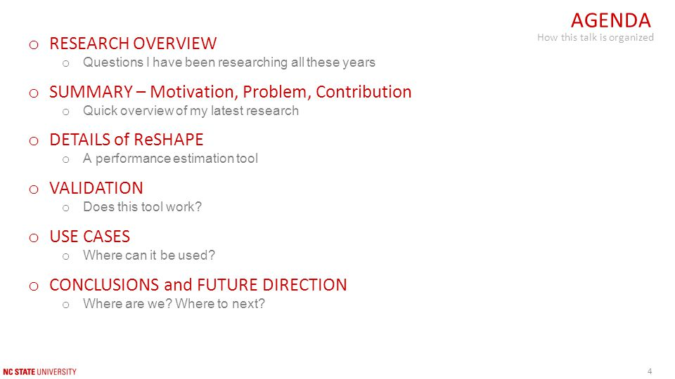 4 o RESEARCH OVERVIEW o Questions I have been researching all these years o SUMMARY – Motivation, Problem, Contribution o Quick overview of my latest research o DETAILS of ReSHAPE o A performance estimation tool o VALIDATION o Does this tool work.