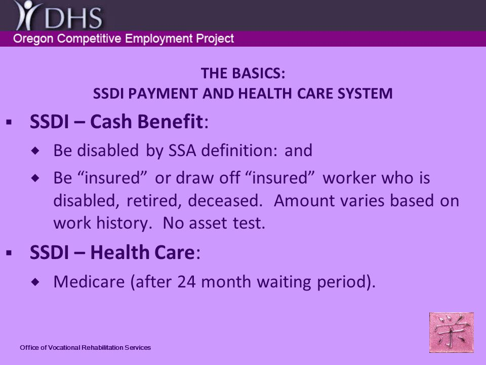 Office of Vocational Rehabilitation Services THE BASICS: SSDI PAYMENT AND HEALTH CARE SYSTEM SSDI – Cash Benefit: Be disabled by SSA definition: and Be insured or draw off insured worker who is disabled, retired, deceased.