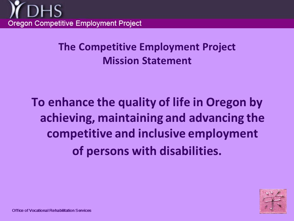 Office of Vocational Rehabilitation Services The Competitive Employment Project Mission Statement To enhance the quality of life in Oregon by achieving, maintaining and advancing the competitive and inclusive employment of persons with disabilities.