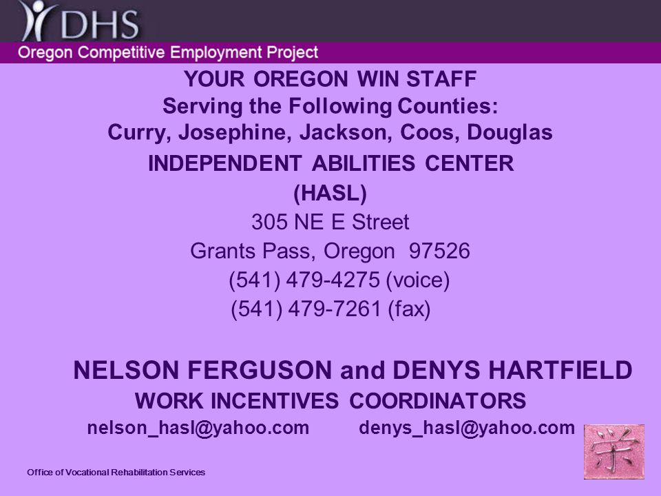 Office of Vocational Rehabilitation Services YOUR OREGON WIN STAFF Serving the Following Counties: Curry, Josephine, Jackson, Coos, Douglas INDEPENDENT ABILITIES CENTER (HASL) 305 NE E Street Grants Pass, Oregon 97526 (541) 479-4275 (voice) (541) 479-7261 (fax) NELSON FERGUSON and DENYS HARTFIELD WORK INCENTIVES COORDINATORS nelson_hasl@yahoo.com denys_hasl@yahoo.com