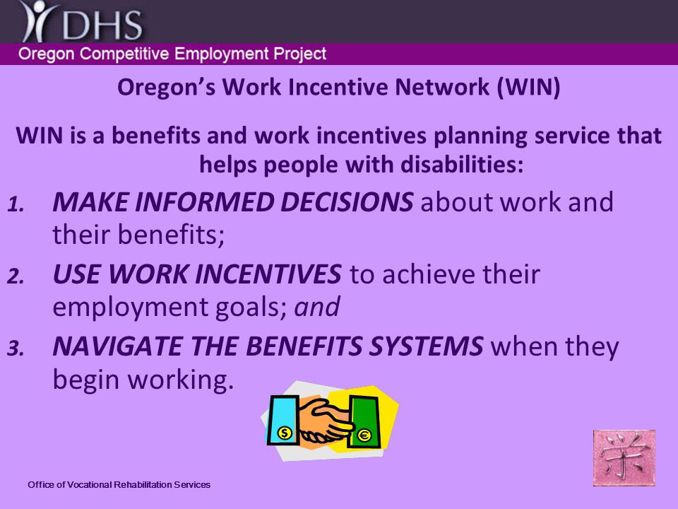 Office of Vocational Rehabilitation Services 9 MYTHS AND THE REAL FACTS Myth #3: I will lose my SSI if I go to work FACT #3: Work Incentives let you keep SSI cash check or status when you work.