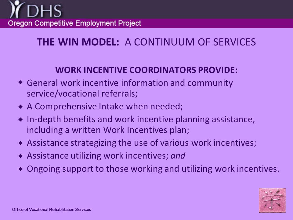 Office of Vocational Rehabilitation Services THE WIN MODEL: A CONTINUUM OF SERVICES WORK INCENTIVE COORDINATORS PROVIDE: General work incentive information and community service/vocational referrals; A Comprehensive Intake when needed; In-depth benefits and work incentive planning assistance, including a written Work Incentives plan; Assistance strategizing the use of various work incentives; Assistance utilizing work incentives; and Ongoing support to those working and utilizing work incentives.