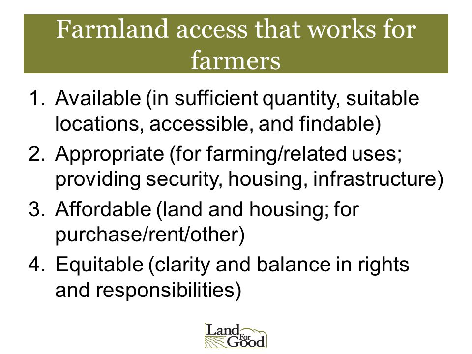 Farmland access that works for farmers 1.Available (in sufficient quantity, suitable locations, accessible, and findable) 2.Appropriate (for farming/related uses; providing security, housing, infrastructure) 3.Affordable (land and housing; for purchase/rent/other) 4.Equitable (clarity and balance in rights and responsibilities)