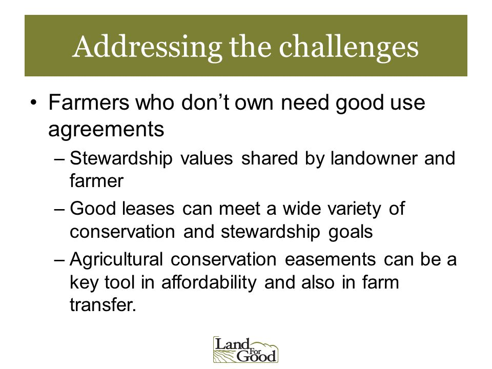 Addressing the challenges Farmers who dont own need good use agreements –Stewardship values shared by landowner and farmer –Good leases can meet a wide variety of conservation and stewardship goals –Agricultural conservation easements can be a key tool in affordability and also in farm transfer.