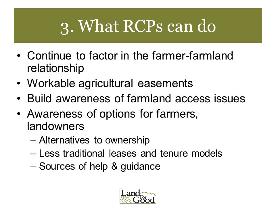 3. What RCPs can do Continue to factor in the farmer-farmland relationship Workable agricultural easements Build awareness of farmland access issues A