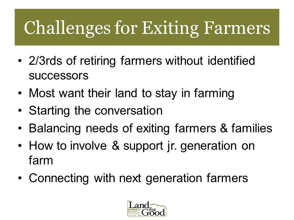 Challenges for Exiting Farmers 2/3rds of retiring farmers without identified successors Most want their land to stay in farming Starting the conversation Balancing needs of exiting farmers & families How to involve & support jr.