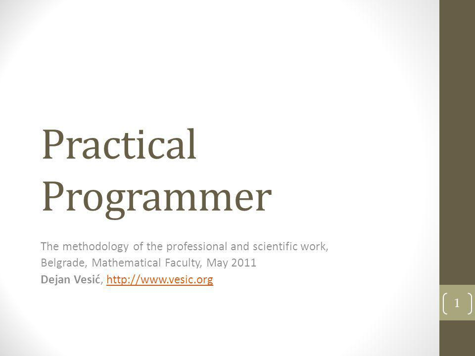 Practical Programmer The methodology of the professional and scientific work, Belgrade, Mathematical Faculty, May 2011 Dejan Vesić, http://www.vesic.o