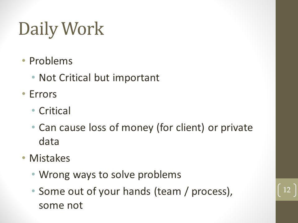 Daily Work Problems Not Critical but important Errors Critical Can cause loss of money (for client) or private data Mistakes Wrong ways to solve probl