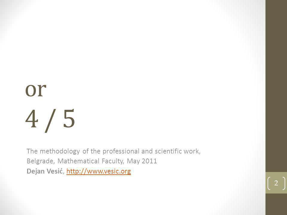 or 4 / 5 2 The methodology of the professional and scientific work, Belgrade, Mathematical Faculty, May 2011 Dejan Vesić, http://www.vesic.orghttp://w