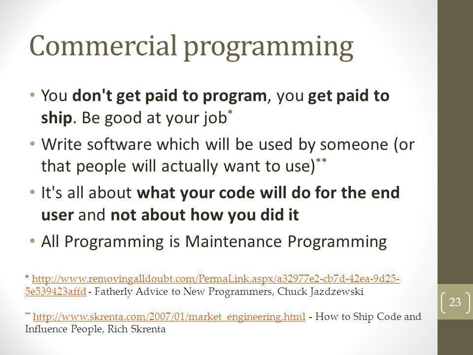 Commercial programming You don't get paid to program, you get paid to ship. Be good at your job * Write software which will be used by someone (or tha