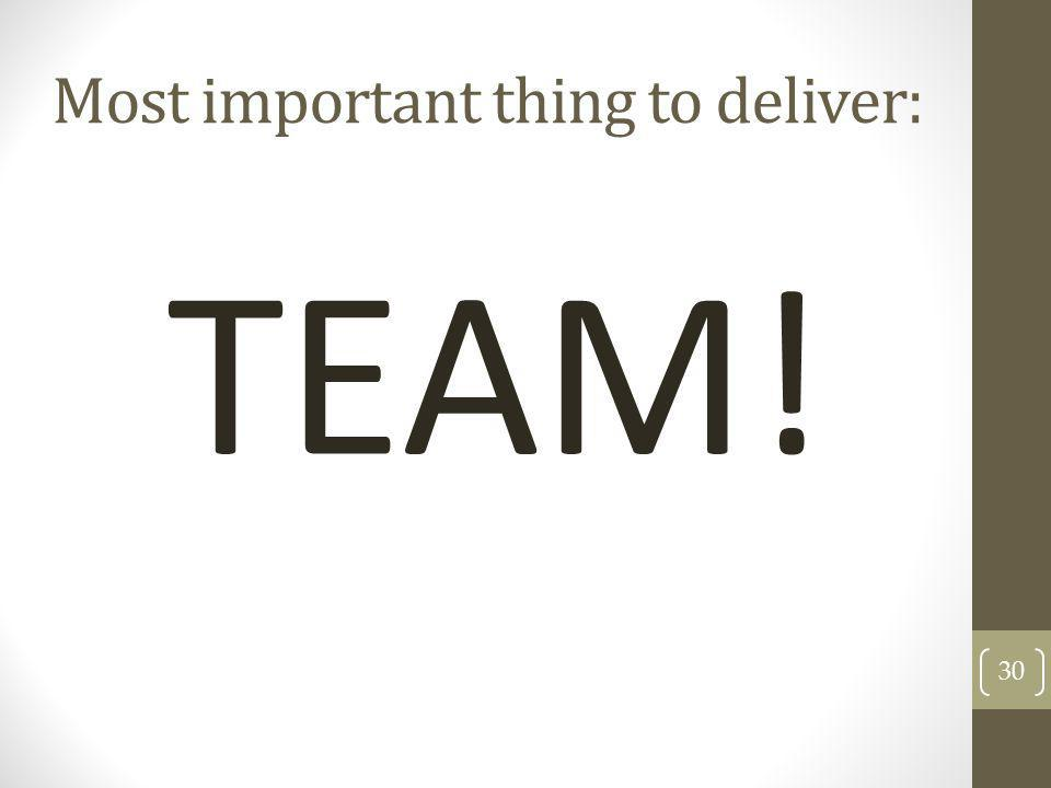 TEAM! 30 Most important thing to deliver: