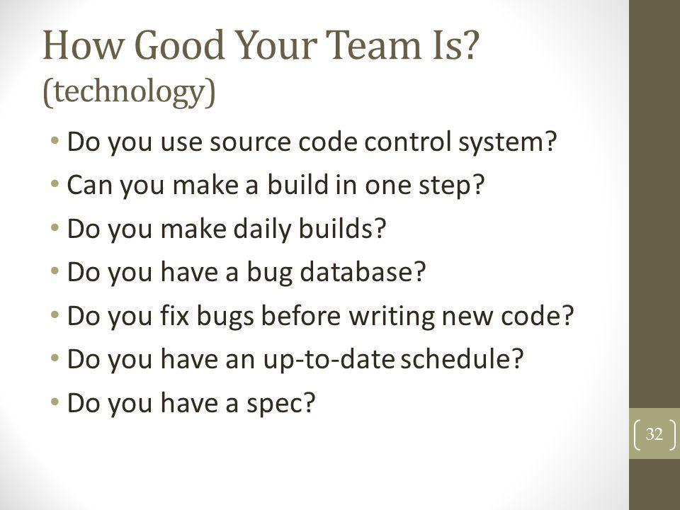 How Good Your Team Is? (technology) Do you use source code control system? Can you make a build in one step? Do you make daily builds? Do you have a b