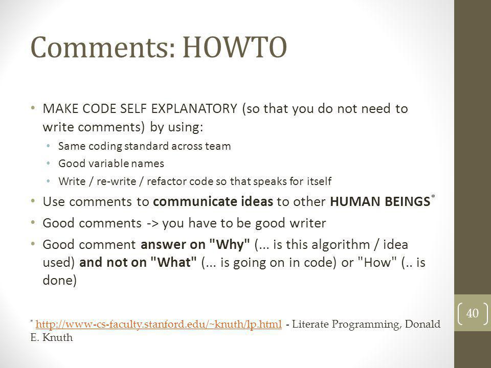 Comments: HOWTO MAKE CODE SELF EXPLANATORY (so that you do not need to write comments) by using: Same coding standard across team Good variable names
