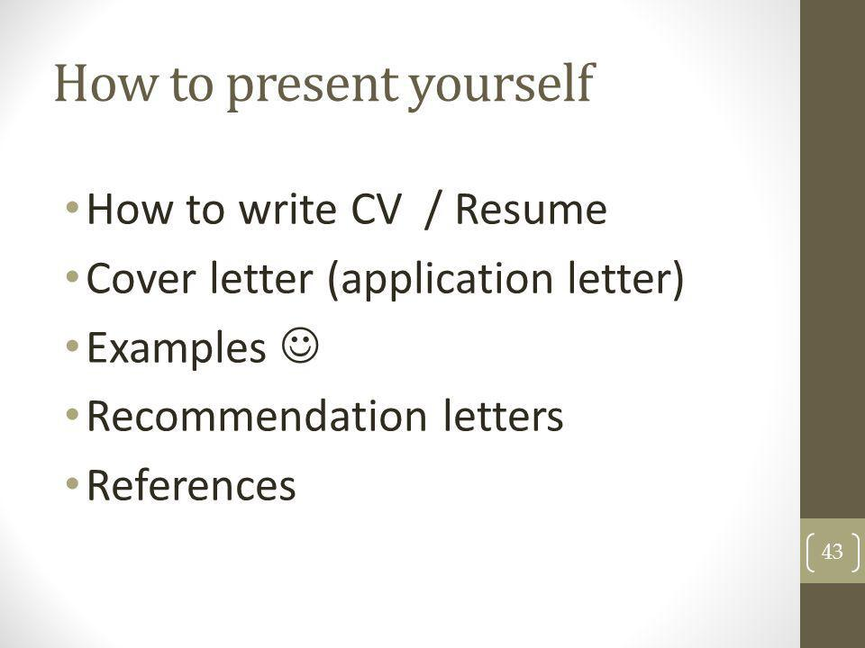 How to present yourself How to write CV / Resume Cover letter (application letter) Examples Recommendation letters References 43