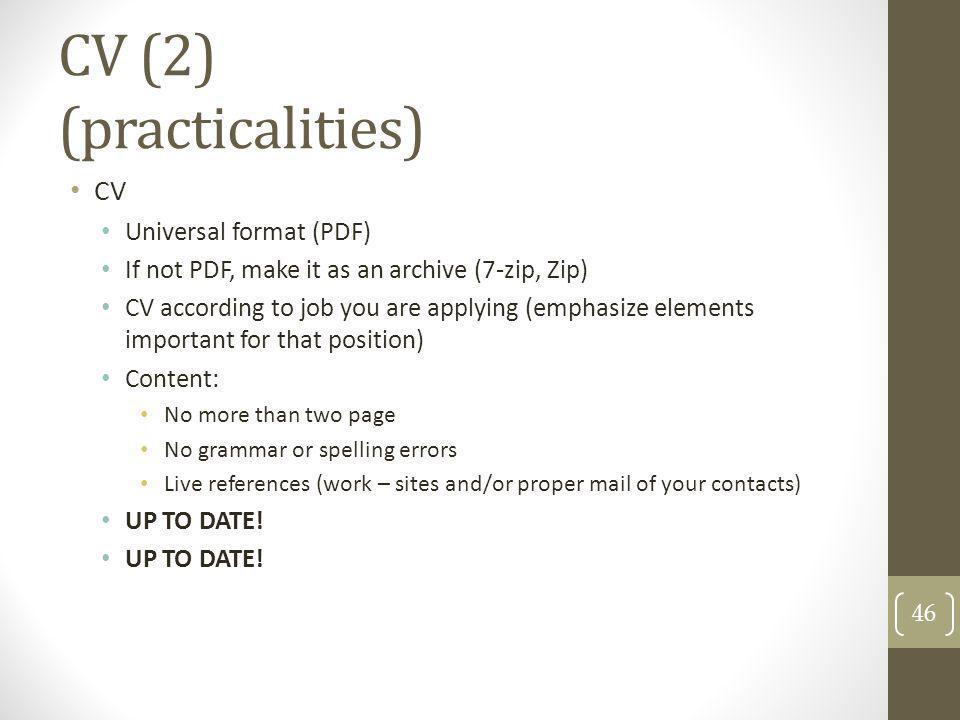 CV (2) (practicalities) CV Universal format (PDF) If not PDF, make it as an archive (7-zip, Zip) CV according to job you are applying (emphasize eleme