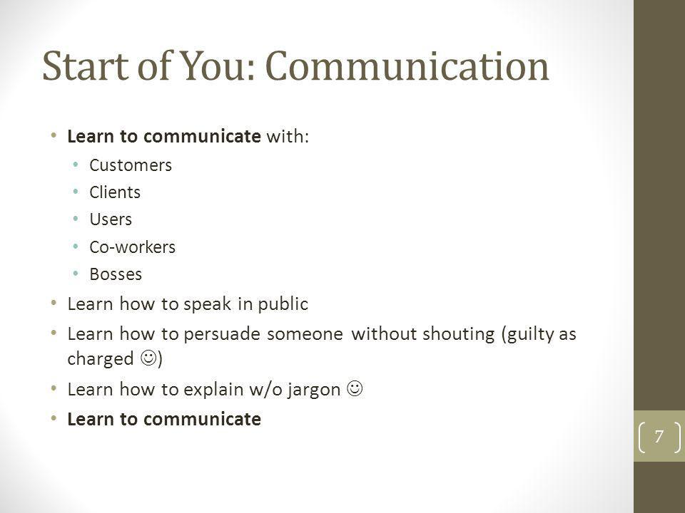 Start of You: Communication Learn to communicate with: Customers Clients Users Co-workers Bosses Learn how to speak in public Learn how to persuade so