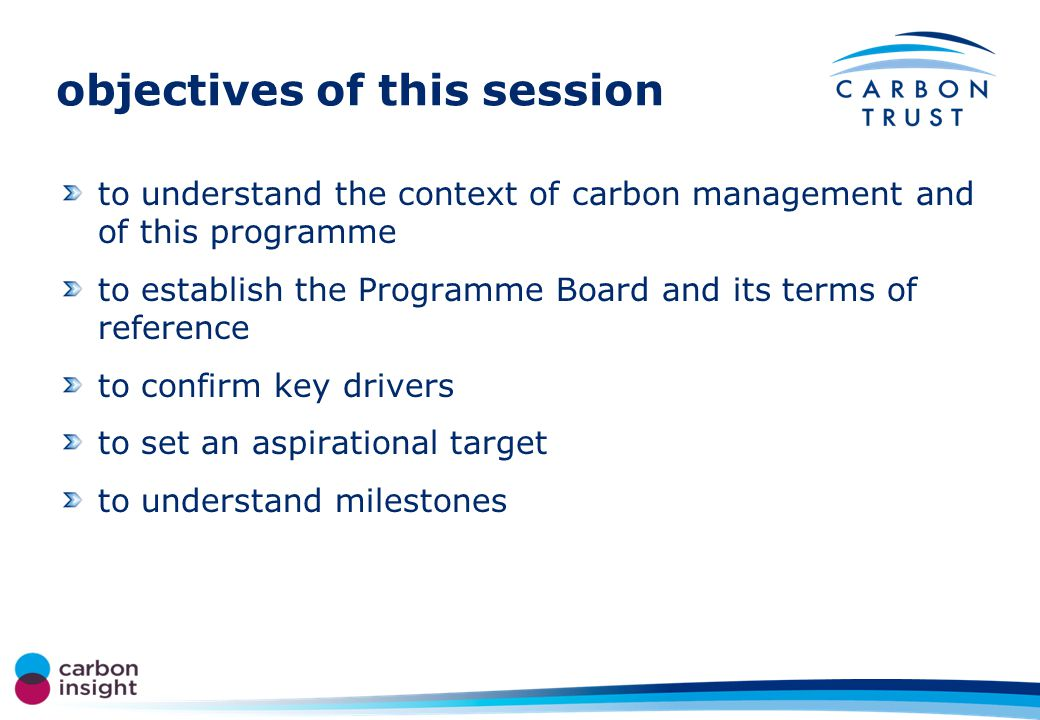 the plan for today programme board session (1 hour) –context of carbon management and HECM6 –role and terms of reference of the board –our drivers –setting the challenge –key milestones and reporting carbon management team and programme board (1 hour) –context of carbon management –what is HECM –our drivers and targets –what do we need to do now carbon management team (2 hours) –who is on the team –success factors and blockages –previous and current projects –scope –actions and next steps