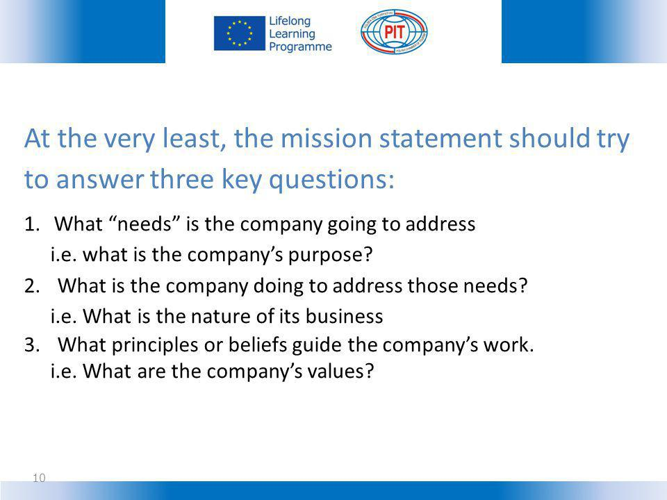 10 At the very least, the mission statement should try to answer three key questions: 1.