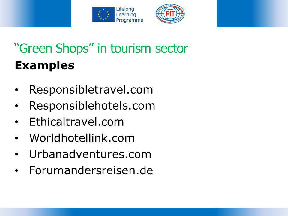 Green Shops in tourism sector Examples Responsibletravel.com Responsiblehotels.com Ethicaltravel.com Worldhotellink.com Urbanadventures.com Forumander