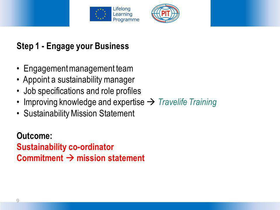Step 1 - Engage your Business Engagement management team Appoint a sustainability manager Job specifications and role profiles Improving knowledge and expertise Travelife Training Sustainability Mission Statement Outcome: Sustainability co-ordinator Commitment mission statement 9