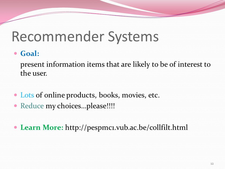 Recommender Systems Goal: present information items that are likely to be of interest to the user.