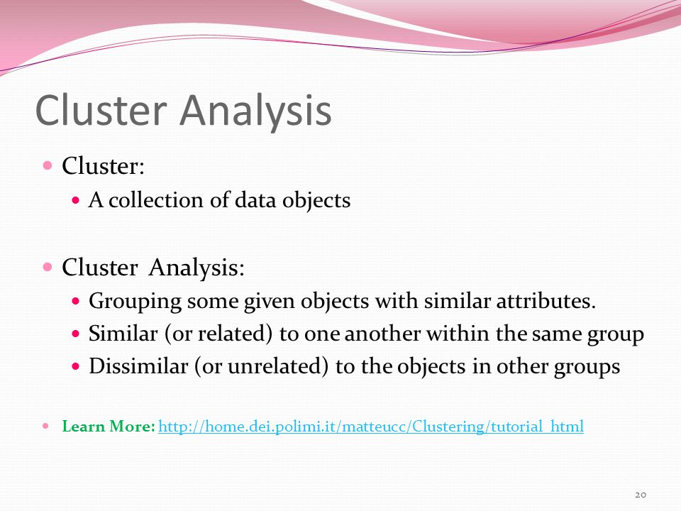 Cluster Analysis Cluster: A collection of data objects Cluster Analysis: Grouping some given objects with similar attributes.