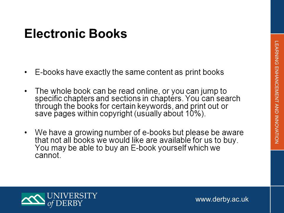 Electronic Books E-books have exactly the same content as print books The whole book can be read online, or you can jump to specific chapters and sections in chapters.