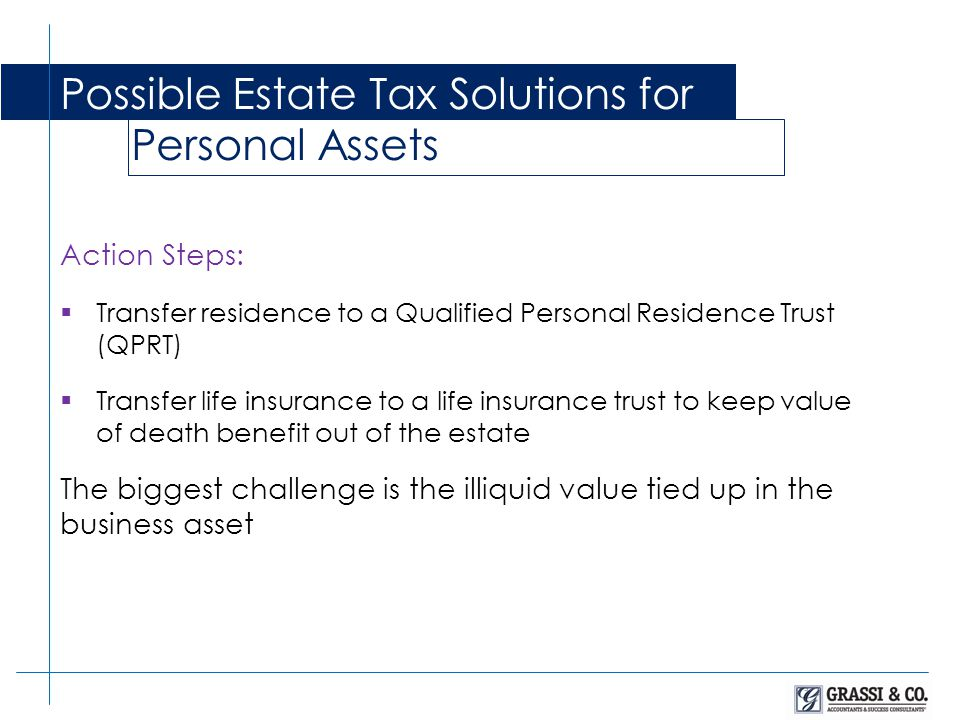 Action Steps: Transfer residence to a Qualified Personal Residence Trust (QPRT) Transfer life insurance to a life insurance trust to keep value of death benefit out of the estate The biggest challenge is the illiquid value tied up in the business asset Possible Estate Tax Solutions for Personal Assets