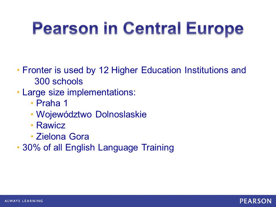 Fronter is used by 12 Higher Education Institutions and 300 schools Large size implementations: Praha 1 Województwo Dolnoslaskie Rawicz Zielona Gora 30% of all English Language Training
