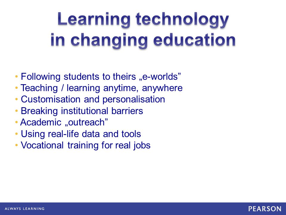 Following students to theirs e-worlds Teaching / learning anytime, anywhere Customisation and personalisation Breaking institutional barriers Academic outreach Using real-life data and tools Vocational training for real jobs